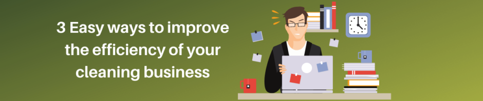 3 easy ways to improve the efficiency of your cleaning business