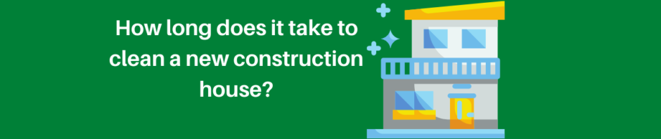 How long does it take to clean a new construction house?